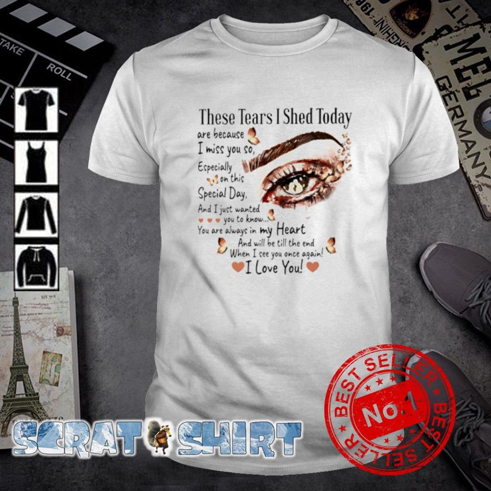 These tears I shed today are because I miss you so shirt