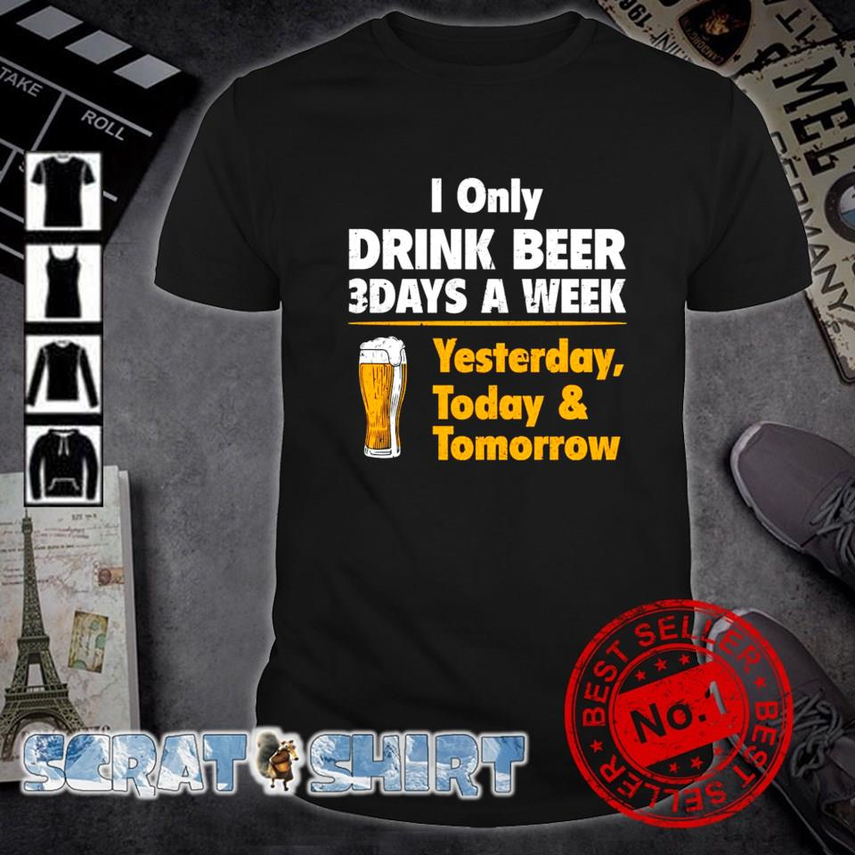Yesterday today and tomorrow I only drink beer 3 days a week shirt