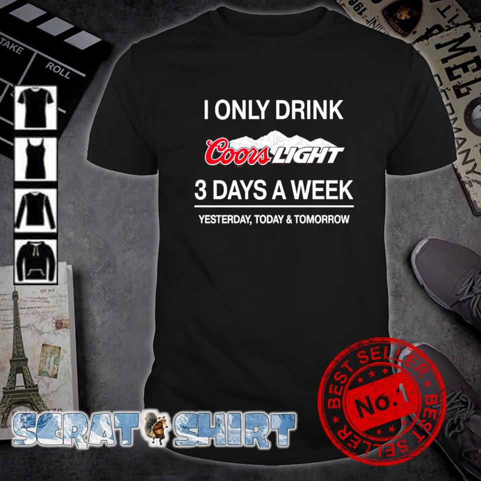 Yesterday today and tomorrow I only drink Coors Light 3 days a week shirt