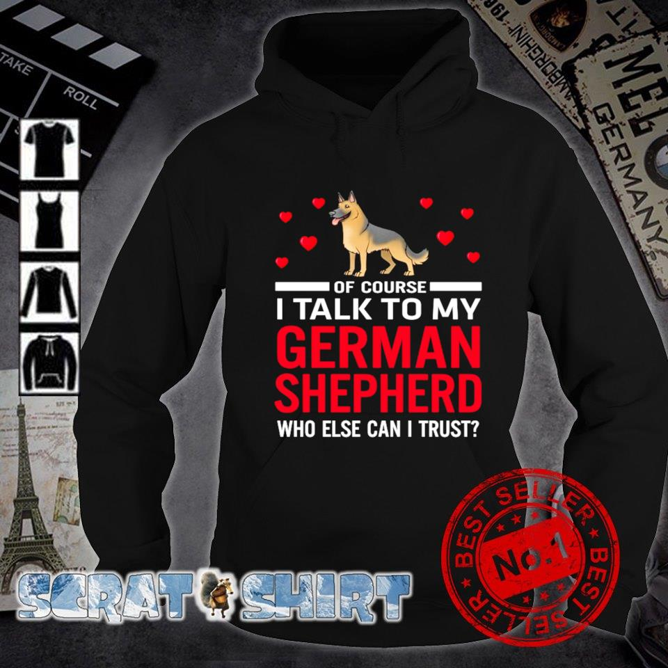 Of course I talk to my German Shepherd who else can I trust s hoodie
