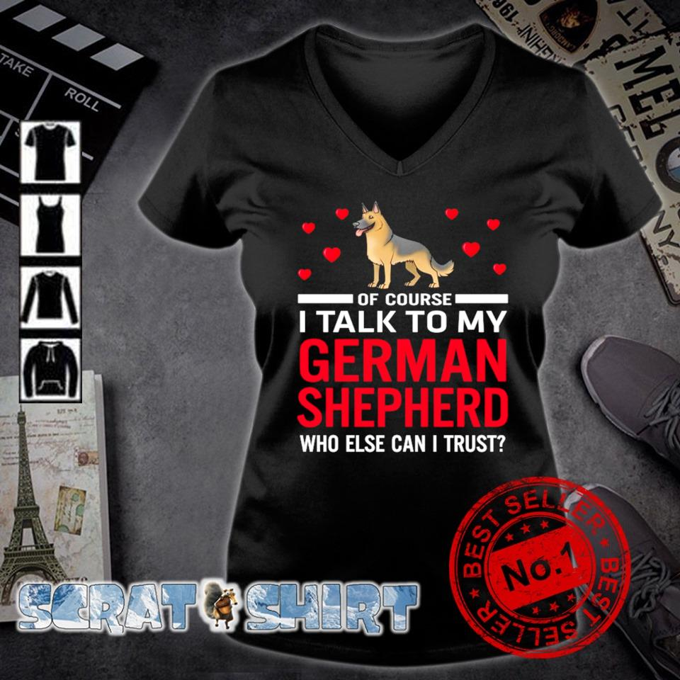 Of course I talk to my German Shepherd who else can I trust s v-neck t-shirt